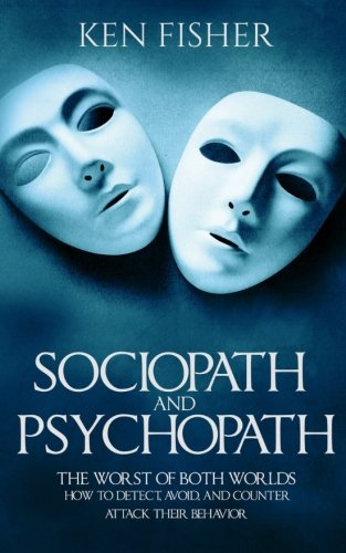 Sociopath and psychopath: The Worst of both worlds - How to detect, avoid, and counter attack their behavior