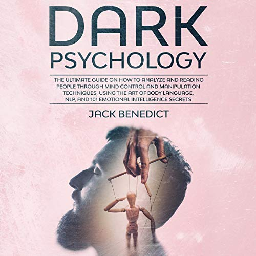 Dark Psychology: The Ultimate Guide on How to Analyze and Reading People Through Mind Control and Manipulation Techniques, Using the Art of Body Language, NLP, and 101 Emotional Intelligence Secrets