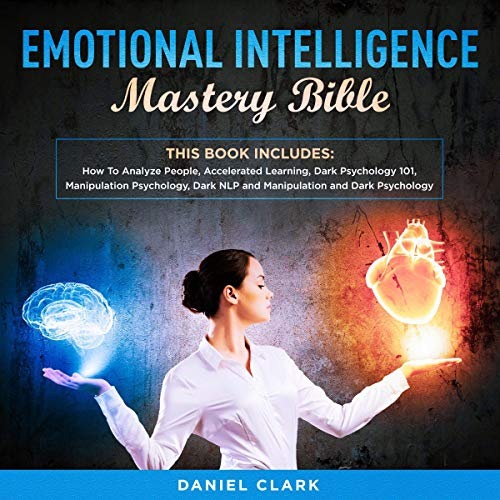 Emotional Intelligence Mastery Bible: 6 Manuscripts: How to Analyze People, Accelerated Learning, Dark Psychology 101, Manipulation Psychology, Dark NLP and Manipulation and Dark Psychology