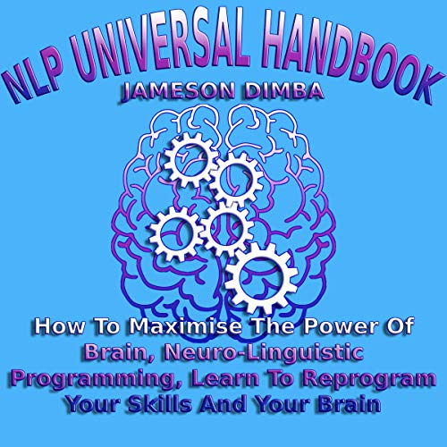 NLP Universal Handbook: How to Maximise the Power of Brain, Neuro-Linguistic Programming, Learn to Reprogram Your Skills and Your Brain