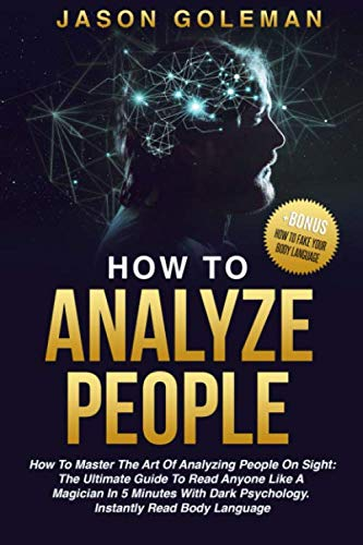 How To Analyze People: How to master the art of analyzing people on sight: the ultimate guide to read anyone like a magician in 5 minutes with dark psychology. Instantly read body language. + BONUS