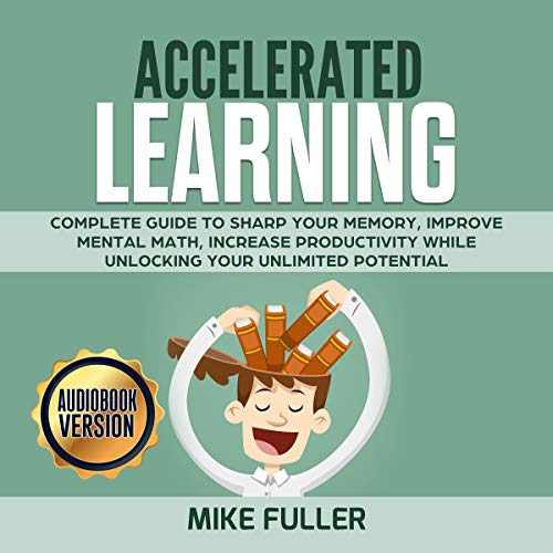 Accelerated Learning: Complete Guide to Sharp Your Memory, Improve Mental Math, Increase Productivity While Unlocking Your Unlimited Potential