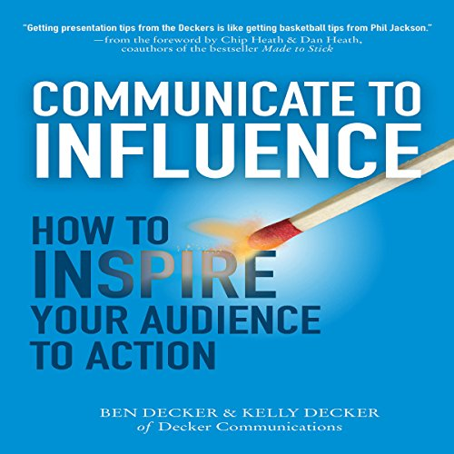 Communicate to Influence: How to Inspire Your Audience to Action