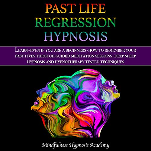 Past Life Regression Hypnosis: Learn - Even If You Are a Beginner - How to Remember Your Past Lives Through Guided Meditation Sessions, Deep Sleep Hypnosis, and Hypnotherapy Tested Techniques