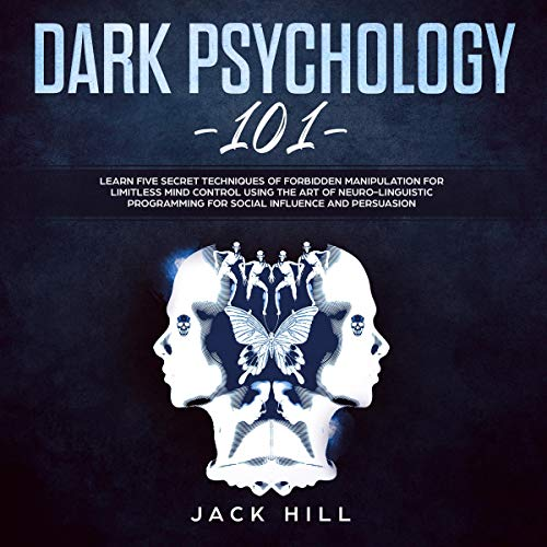 Dark Psychology 101: Learn Five Secret Techniques of Forbidden Manipulation for Limitless Mind Control Using the Art of Neuro-linguistic Programming for Social Influence and Persuasion