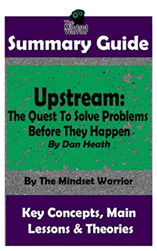 SUMMARY GUIDE: Upstream: The Quest To Solve Problems Before They Happen: By Dan Heath | The MW Summary Guide