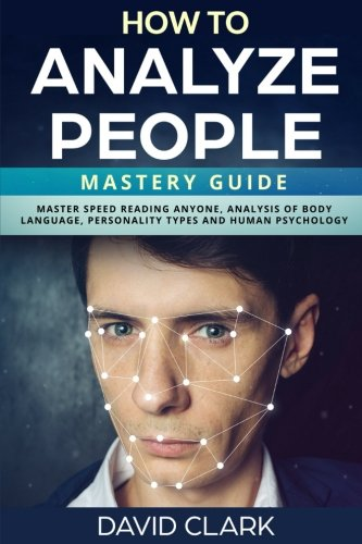 How to Analyze People: Mastery Guide – Master Speed Reading Anyone, Analysis of Body Language, Personality Types and Human Psychology (Volume 6)
