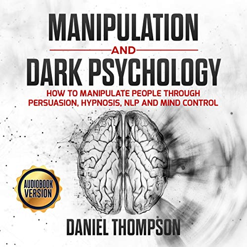 Manipulation and Dark Psychology: How to Manipulate People Through Persuasion, Hypnosis, NLP and Mind Control
