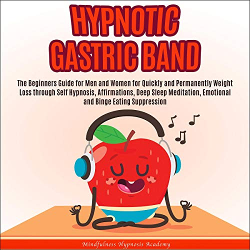 Hypnotic Gastric Band: The Beginners Guide for Men and Women for Quickly and Permanently Weight Loss Through Self Hypnosis, Affirmations, Deep Sleep Meditation, Emotional and Binge Eating Suppression