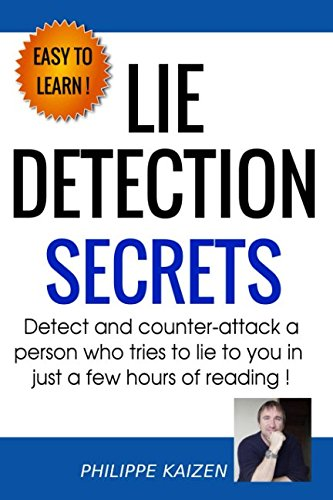 Lie detection secrets: Detect and counter-attack a person who tries to lie to you in just a few hours of reading