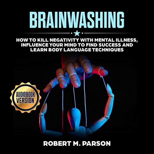 Brainwashing: How to Kill Negativity With Mental Illness, Influence your Mind to Find Success and Learn Body Language Techniques.