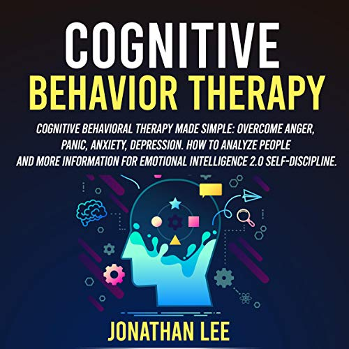 Cognitive Behavior Therapy: Cognitive Behavioral Therapy Made Simple: Overcome Anger, Panic, Anxiety, Depression. How to Analyze People and More Information for Emotional Intelligence 2.0 Self-Discipline