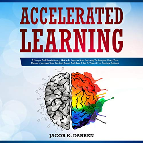 Accelerated Learning: A Unique and Revolutionary Guide to Improve Your Learning Techniques, Sharp Your Memory, Increase Your Reading Speed and Save a Lot of Time