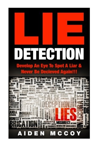 Lie Detection: Develop An Eye To Spot A Liar & Never Be Deceived Again!!! (Lie Spotting, Deception, Body Language, Liars)