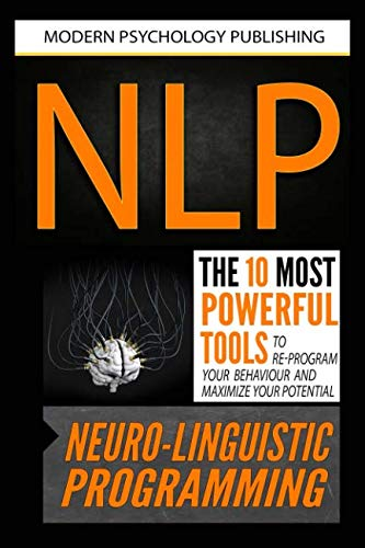 NLP: Neuro Linguistic Programming: The 10 Most Powerful Tools to Re-Program Your Behavior and Maximize Your Potential