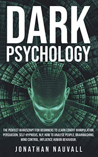 Dark Psychology: The perfect guide for beginners to learn covert manipulation, persuasion, self-hypnosis, NLP, how to analyse people, brainwashing, mind control, influence human behaviour