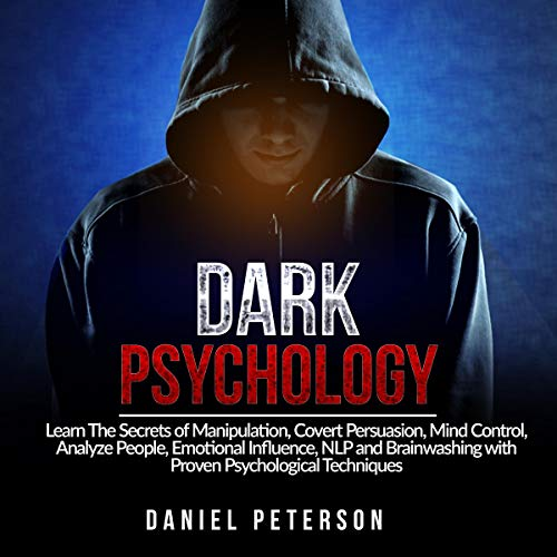 Dark Psychology: Learn the Secrets of Manipulation, Covert Persuasion, Mind Control, Analyze People, Emotional Influence, NLP, and Brainwashing with Proven Psychological Techniques