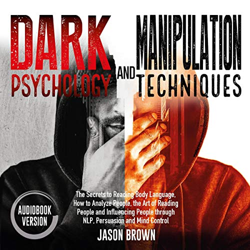 Dark Psychology and Manipulation Techniques: The Secrets to Reading Body Language, How to Analyze People, the Art of Reading People and Influencing People with NLP and Mind Control