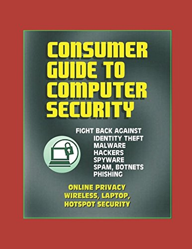 Consumer Guide to Computer Security: Fight Back Against Identity Theft, Malware, Hackers, Spyware, Spam, Botnets, Phishing - Online Privacy - Wireless, Laptop, Hotspot Security