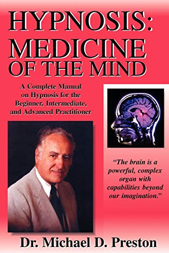 Hypnosis: Medicine of the Mind: Hypnosis: Medicine of the Mind - A Complete Manual on Hypnosis for the Beginner, Intermediate and Advanced Practitioner