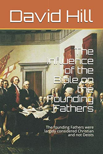 The Influence of the Bible on the Founding Fathers: The founding Fathers were largely considered Christian and not Deists