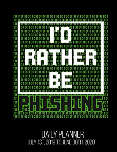 I'd Rather Be Phishing Daily Planner July 1st, 2019 To June 30th, 2020: Funny Hacker Cyber Security Professional Hacking Daily Planner
