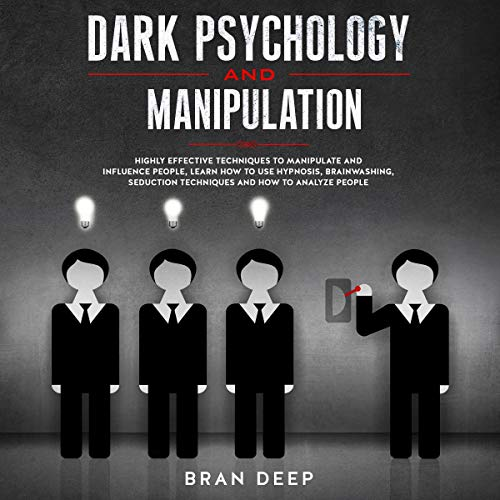 Dark Psychology and Manipulation: Highly Effective Techniques to Manipulate and Influence People, Learn How to Use Hypnosis, Brainwashing, Seduction Techniques and How to Analyze People