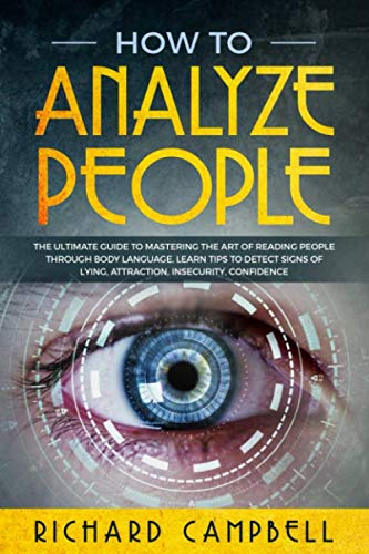 How to Analyze People: The Ultimate GUIDE to Mastering the Art of READING PEOPLE through BODY LANGUAGE. Learn TIPS to detect SIGNS of Lying, Attraction, Insecurity, Confidence
