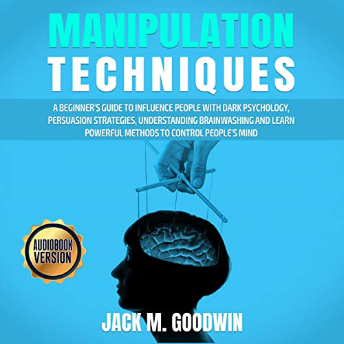 Manipulation Techniques: A Beginner's Guide to Influence People with Dark Psychology, Persuasion Strategies, Understanding Brainwashing and Learn Powerful Methods to Control People's Mind