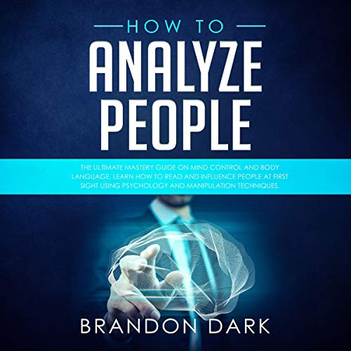 How to Analyze People: The Ultimate Mastery Guide on Mind Control and Body Language.: Learn How to Read and Influence People at First Sight Using Psychology and Manipulation Techniques
