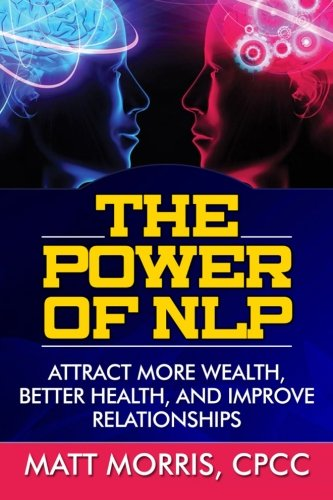 The Power of NLP: Attract More Wealth, Better Health, And Improve Relationships (Neurolinguistic Programming, Life Coaching, NLP, Lie Detection) (Volume 1)
