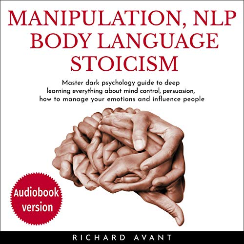 Manipulation, NLP Body Language Stoicism: Master Dark Psychology Guide to Deep Learning Everything about Mind Control, Persuasion, How to Manage Your Emotions and Influence People