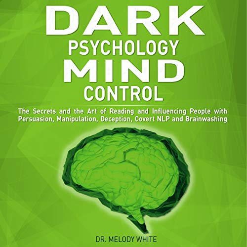 Dark Psychology Mind Control: The Secrets and the Art of Reading and Influencing People with Persuasion, Manipulation, Deception, Covert NLP and Brainwashing