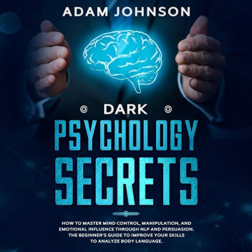 Dark Psychology Secrets: How to Master Mind Control, Manipulation, and Emotional Influence Through NLP and Persuasion. The Beginner's Guide to Improve Your Skills to Analyze Body Language