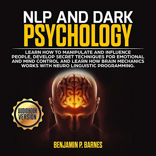 NLP and Dark Psychology: Learn How to Manipulate and Influence People, Develop Secret Techniques for Emotional and Mind Control and Learn How Brain Mechanichs Works with Neuro Linguistic Programming