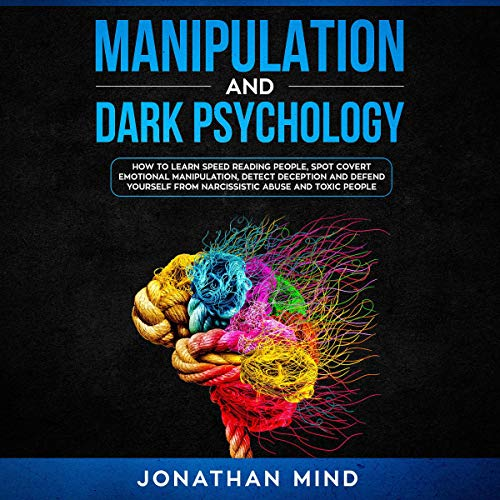 Manipulation and Dark Psychology: How to Learn Speed Reading People, Spot Covert Emotional Manipulation, Detect Deception, and Defend Yourself from Narcissistic Abuse and Toxic People