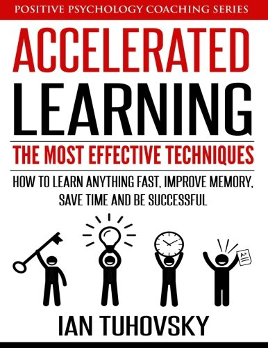 Accelerated Learning: The Most Effective Techniques: How to Learn Fast, Improve Memory, Save Your Time and Be Successful (Positive Psychology Coaching Series) (Volume 14)