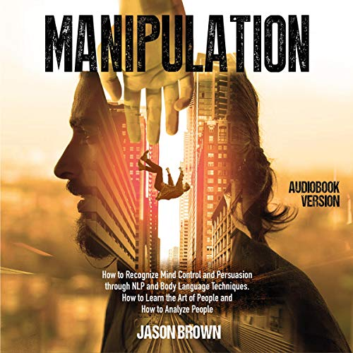Manipulation: How to Recognize Mind Control and Persuasion Through NLP and Body Language Techniques and How to Learn the Art of People and How to Analyze People