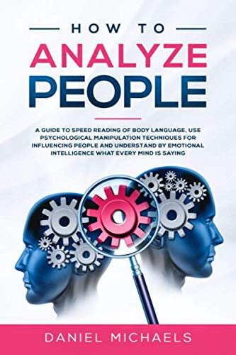 How to Analyze People: A Guide to Speed Reading of Body Language, Use Psychological Manipulation Techniques for Influencing People and Understand by Emotional intelligence What Every Mind is Saying