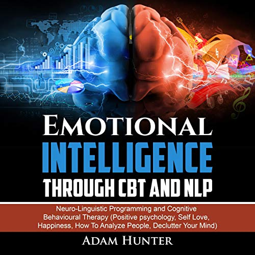 Emotional Intelligence Through CBT and NLP: Neuro-Linguistic Programming and Cognitive Behavioural Therapy (Positive Psychology, Self Love, Happiness, How to Analyze People, Declutter Your Mind)