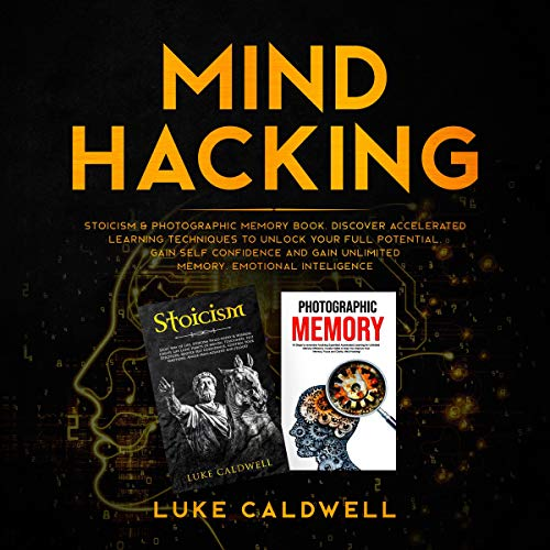 Mind Hacking: Stoicism and Photographic Memory Book. Discover Accelerated Learning Techniques to Unlock Your Full Potential. Gain Self Confidence and Gain Unlimited Memory (2 Books in One)
