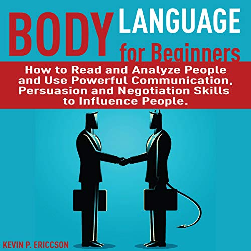 Body Language for Beginners: How to Read and Analyze People and Use Powerful Communication, Persuasion and Negotiation Skills to Influence People
