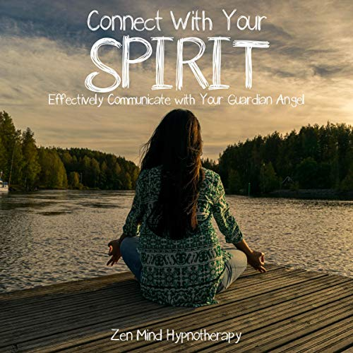 Connect with Your Spirit: Effectively Communicate with Your Guardian Angel: Sleep Hypnosis to Help You Meet and Connect with Your Helper Beyond Natural Realms, Through Dreams and Guided Meditation