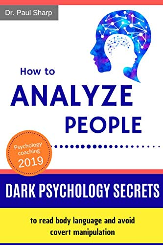 How to Analyze People: Dark Psychology Secrets to Read Body Language and Avoid Covert Manipulation. Influence Anyone to Do What You Want Using Mind Control, Hypnotism and Brainwashing Techniques