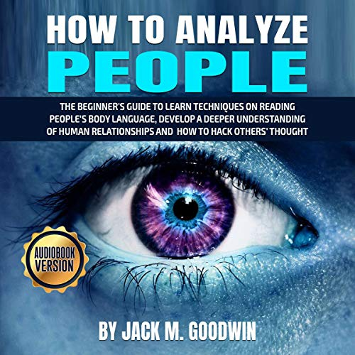 How to Analyze People: The Beginner's Guide to Learn Techniques on Reading People's Body Language, Develop a Deeper Understanding of Human Relationships and How to Hack Others' Thought