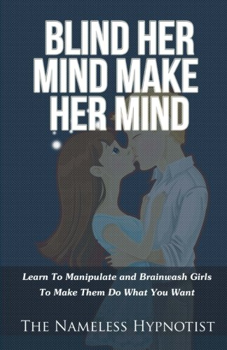 Blind Her Mind Make Her Mind: Learn To Manipulate and Brainwash Girls To Make Them Do What You Want