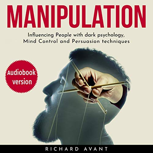 Manipulation: Influencing People with Dark Psychology, Mind Control, and Persuasion Techniques