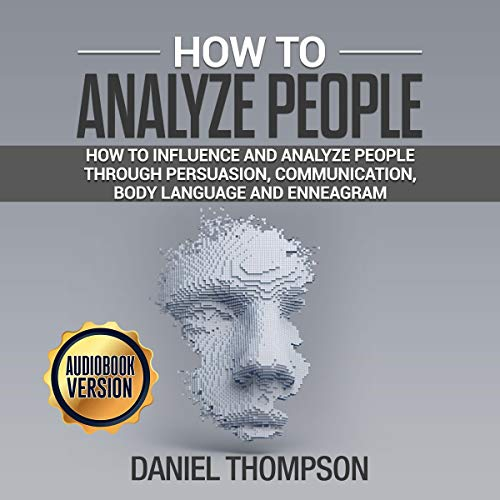 How to Analyze People: How to Influence and Analyze People Through Persuasion, Communication, Body Language and Enneagram