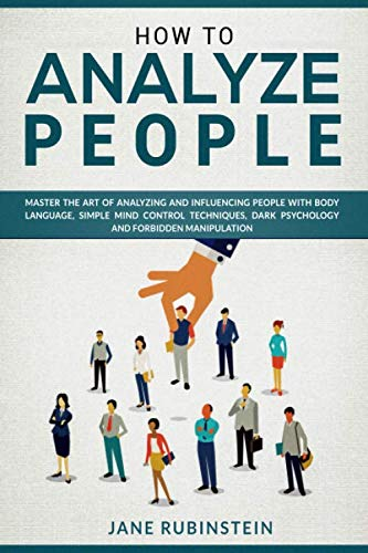 How to Analyze People: How to Master the Art of Analyzing and Influencing People with Body Language, Simple Mind Control Techniques, and Ethical Manipulation