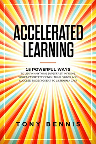 Accelerated Learning: 18 Powerful Ways to Learn Anything Superfast! Improve Your Memory Efficiency. Think Bigger and Succeed Bigger! Great to Listen in a Car!
